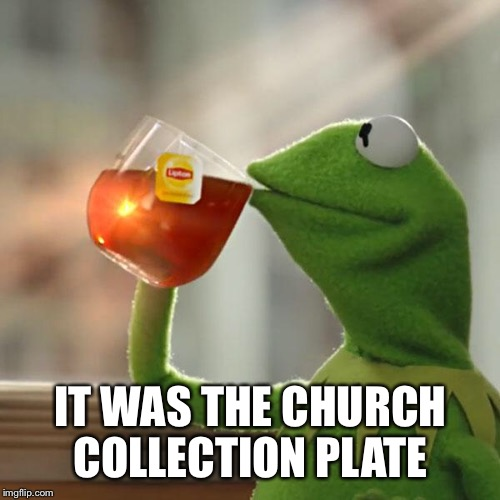 But Thats None Of My Business Meme | IT WAS THE CHURCH COLLECTION PLATE | image tagged in memes,but thats none of my business,kermit the frog | made w/ Imgflip meme maker