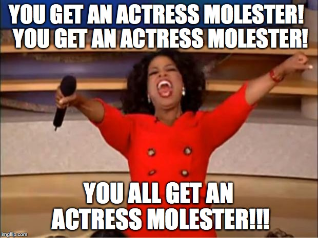 Oprah You Get A Meme | YOU GET AN ACTRESS MOLESTER!  YOU GET AN ACTRESS MOLESTER! YOU ALL GET AN ACTRESS MOLESTER!!! | image tagged in memes,oprah you get a | made w/ Imgflip meme maker