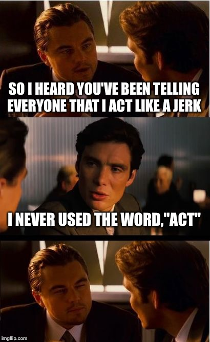 "Inception Meme | SO I HEARD YOU'VE BEEN TELLING EVERYONE THAT I ACT LIKE A JERK I NEVER USED THE WORD,""ACT"" 