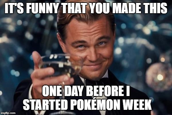 Leonardo Dicaprio Cheers Meme | IT'S FUNNY THAT YOU MADE THIS ONE DAY BEFORE I STARTED POKÉMON WEEK | image tagged in memes,leonardo dicaprio cheers | made w/ Imgflip meme maker