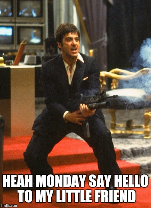 Montana Mondays | HEAH MONDAY SAY HELLO TO MY LITTLE FRIEND | image tagged in monday,scarface,comedy | made w/ Imgflip meme maker