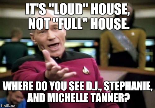 "Picard Wtf Meme | IT'S ""LOUD"" HOUSE, NOT ""FULL"" HOUSE. WHERE DO YOU SEE D.J., STEPHANIE, AND MICHELLE TANNER? 