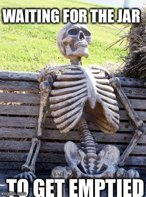 Waiting Skeleton Meme | WAITING FOR THE JAR TO GET EMPTIED | image tagged in memes,waiting skeleton | made w/ Imgflip meme maker