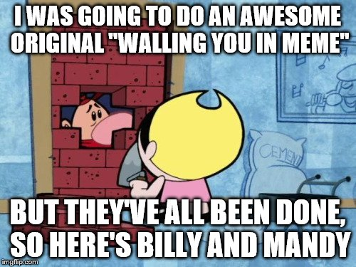 "I WAS GOING TO DO AN AWESOME ORIGINAL ""WALLING YOU IN MEME"" BUT THEY'VE ALL BEEN DONE, SO HERE'S BILLY AND MANDY 
