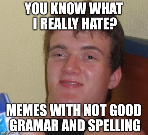 10 Guy Meme | YOU KNOW WHAT I REALLY HATE? MEMES WITH NOT GOOD GRAMAR AND SPELLING | image tagged in memes,10 guy | made w/ Imgflip meme maker