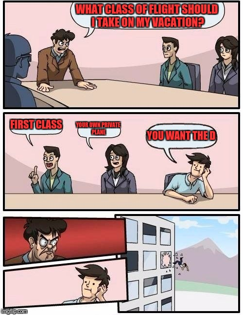 Boardroom Meeting Suggestion Meme | WHAT CLASS OF FLIGHT SHOULD I TAKE ON MY VACATION? FIRST CLASS YOUR OWN PRIVATE PLANE YOU WANT THE D | image tagged in memes,boardroom meeting suggestion | made w/ Imgflip meme maker