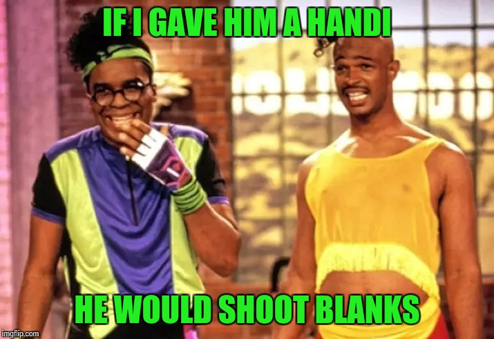 IF I GAVE HIM A HANDI HE WOULD SHOOT BLANKS | made w/ Imgflip meme maker