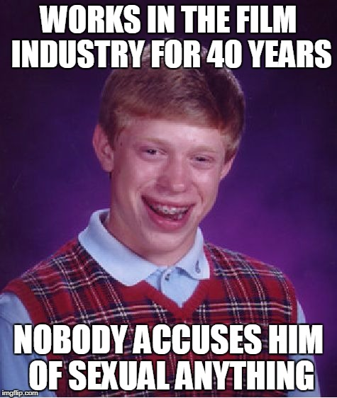 The Outer Limits | WORKS IN THE FILM INDUSTRY FOR 40 YEARS NOBODY ACCUSES HIM OF SEXUAL ANYTHING | image tagged in memes,bad luck brian,hollywood,harassment | made w/ Imgflip meme maker