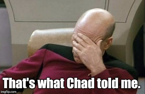 Captain Picard Facepalm Meme | That's what Chad told me. | image tagged in memes,captain picard facepalm | made w/ Imgflip meme maker
