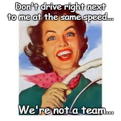 Don't drive right next to me at the same speed... We're not a team... | image tagged in don't,drive,same speed,not a team | made w/ Imgflip meme maker