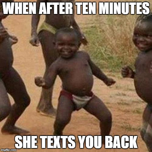 Third World Success Kid Meme | WHEN AFTER TEN MINUTES SHE TEXTS YOU BACK | image tagged in memes,third world success kid | made w/ Imgflip meme maker