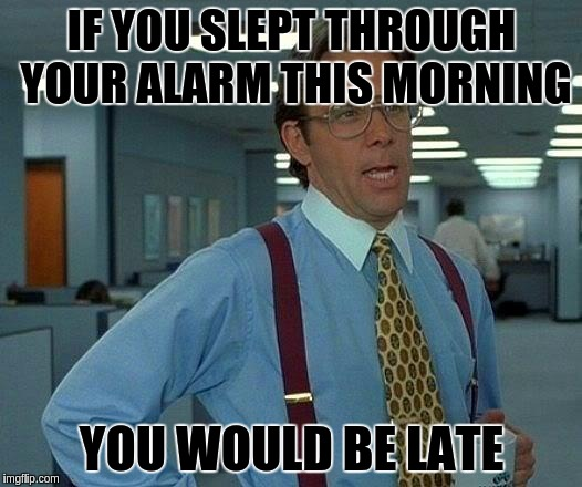 That Would Be Great Meme | IF YOU SLEPT THROUGH YOUR ALARM THIS MORNING YOU WOULD BE LATE | image tagged in memes,that would be great | made w/ Imgflip meme maker