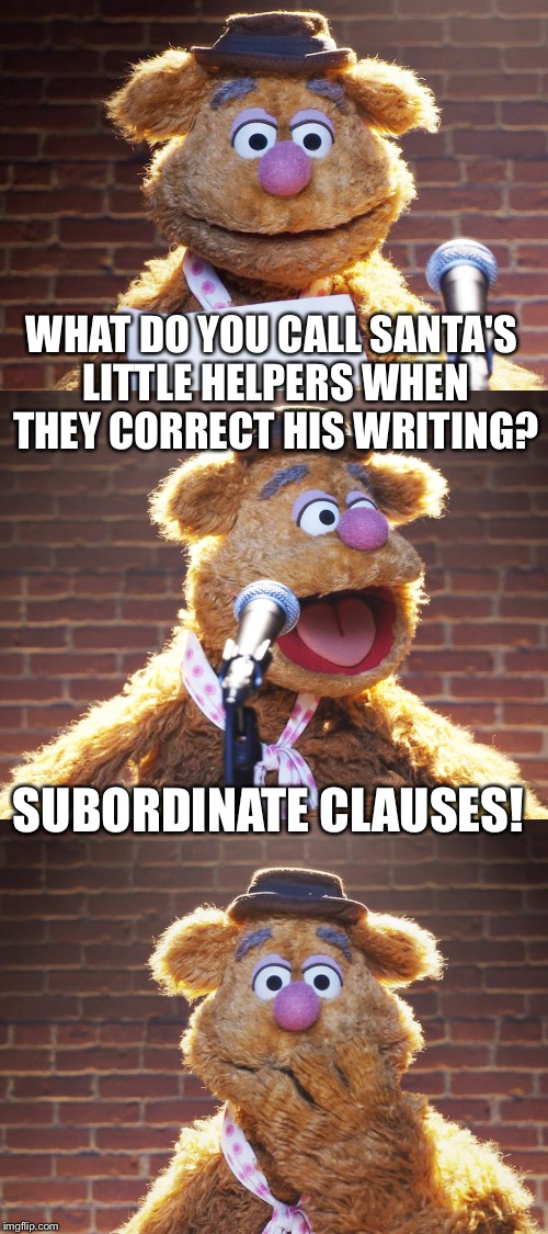 Fozzie Christmas Jokes | WHAT DO YOU CALL SANTA'S LITTLE HELPERS WHEN THEY CORRECT HIS WRITING? SUBORDINATE CLAUSES! | image tagged in fozzie jokes,inferno390 | made w/ Imgflip meme maker