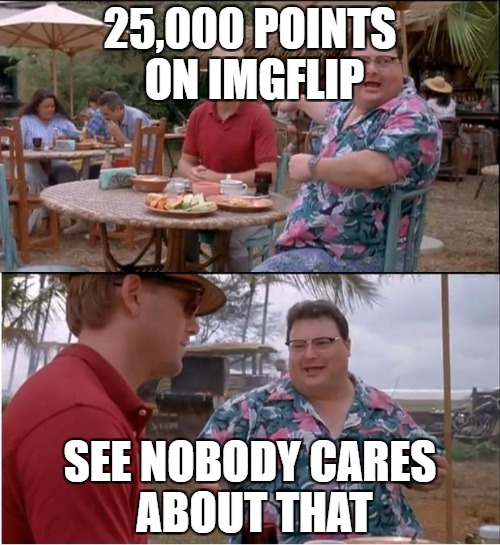 See Nobody Cares Meme | 25,000 POINTS ON IMGFLIP SEE NOBODY CARES ABOUT THAT | image tagged in memes,see nobody cares | made w/ Imgflip meme maker