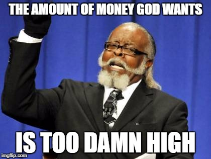 Too Damn High Meme | THE AMOUNT OF MONEY GOD WANTS IS TOO DAMN HIGH | image tagged in memes,too damn high | made w/ Imgflip meme maker