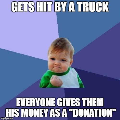 "Success Kid Meme | GETS HIT BY A TRUCK EVERYONE GIVES THEM HIS MONEY AS A ""DONATION"" 