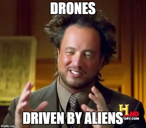 Ancient Aliens Meme | DRONES DRIVEN BY ALIENS | image tagged in memes,ancient aliens | made w/ Imgflip meme maker