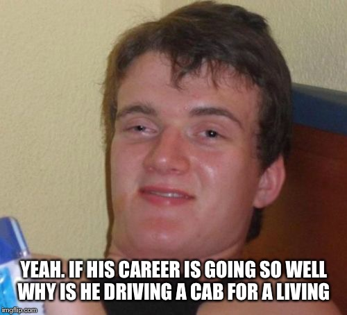 10 Guy Meme | YEAH. IF HIS CAREER IS GOING SO WELL WHY IS HE DRIVING A CAB FOR A LIVING | image tagged in memes,10 guy | made w/ Imgflip meme maker