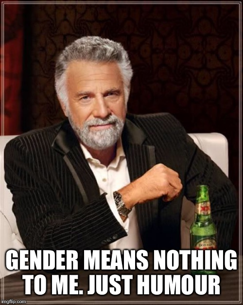The Most Interesting Man In The World Meme | GENDER MEANS NOTHING TO ME. JUST HUMOUR | image tagged in memes,the most interesting man in the world | made w/ Imgflip meme maker