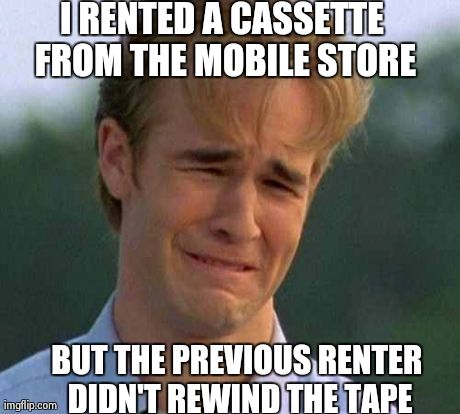 1990s First World Problems | I RENTED A CASSETTE FROM THE MOBILE STORE BUT THE PREVIOUS RENTER DIDN'T REWIND THE TAPE | image tagged in memes,1990s first world problems | made w/ Imgflip meme maker