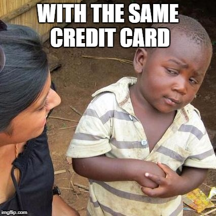 Third World Skeptical Kid Meme | WITH THE SAME CREDIT CARD | image tagged in memes,third world skeptical kid | made w/ Imgflip meme maker