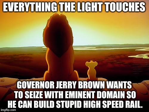 Jerry Brown wants to seize Pride Rock for a train |  EVERYTHING THE LIGHT TOUCHES; GOVERNOR JERRY BROWN WANTS TO SEIZE WITH EMINENT DOMAIN SO HE CAN BUILD STUPID HIGH SPEED RAIL. | image tagged in memes,lion king,high speed rail,california,jerry brown,politicians suck | made w/ Imgflip meme maker