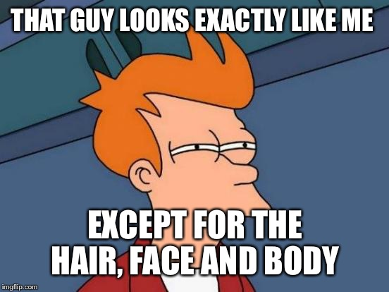 Futurama Fry Meme | THAT GUY LOOKS EXACTLY LIKE ME EXCEPT FOR THE HAIR, FACE AND BODY | image tagged in memes,futurama fry | made w/ Imgflip meme maker