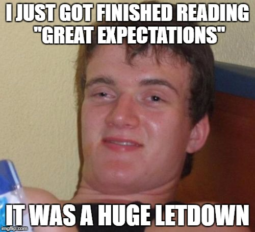 "10 Guy Meme | I JUST GOT FINISHED READING ""GREAT EXPECTATIONS"" IT WAS A HUGE LETDOWN 