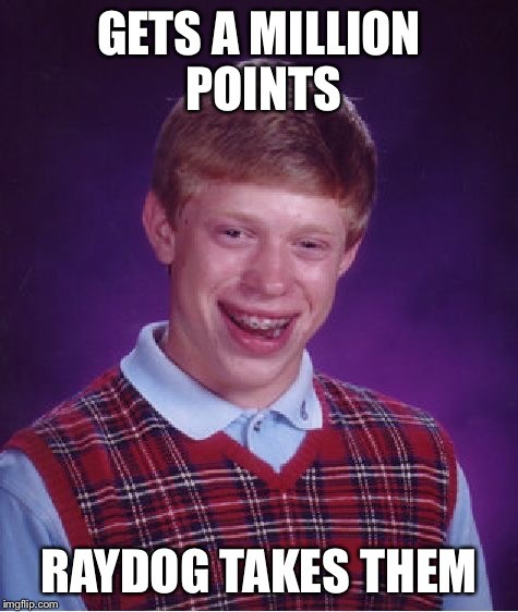 Bad Luck Brian Meme | GETS A MILLION POINTS RAYDOG TAKES THEM | image tagged in memes,bad luck brian | made w/ Imgflip meme maker
