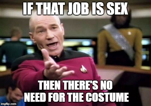 Picard Wtf Meme | IF THAT JOB IS SEX THEN THERE'S NO NEED FOR THE COSTUME | image tagged in memes,picard wtf | made w/ Imgflip meme maker
