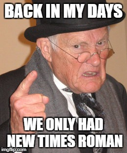 Back In My Day Meme | BACK IN MY DAYS WE ONLY HAD NEW TIMES ROMAN | image tagged in memes,back in my day | made w/ Imgflip meme maker