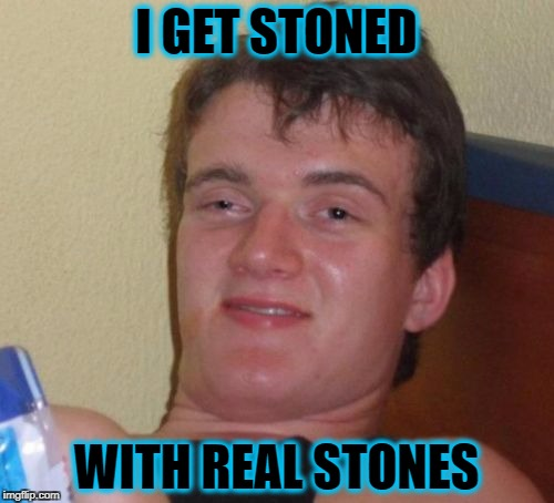 10 Guy Meme | I GET STONED WITH REAL STONES | image tagged in memes,10 guy | made w/ Imgflip meme maker