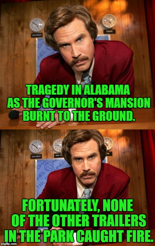 I'm so sick of hearing about Alabama in the news, sports, etc... | TRAGEDY IN ALABAMA AS THE GOVERNOR'S MANSION BURNT TO THE GROUND. FORTUNATELY, NONE OF THE OTHER TRAILERS IN THE PARK CAUGHT FIRE. | image tagged in roy moore,alabama,alabama football,trailer trash | made w/ Imgflip meme maker
