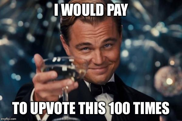 Leonardo Dicaprio Cheers Meme | I WOULD PAY TO UPVOTE THIS 100 TIMES | image tagged in memes,leonardo dicaprio cheers | made w/ Imgflip meme maker