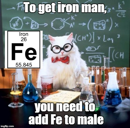 Had to post this for Superhero week November 12-18 | To get iron man, you need to add Fe to male | image tagged in memes,chemistry cat,funny,bad puns,dank memes,superhero week | made w/ Imgflip meme maker