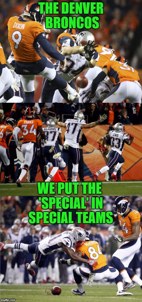 I'm so sick of these clowns masquerading as a pro football team | THE DENVER BRONCOS WE PUT THE 'SPECIAL' IN SPECIAL TEAMS | image tagged in denver broncos,broncos,new england patriots,patriots,special | made w/ Imgflip meme maker