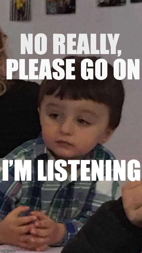 NO REALLY, PLEASE GO ON I'M LISTENING | image tagged in bored af | made w/ Imgflip meme maker