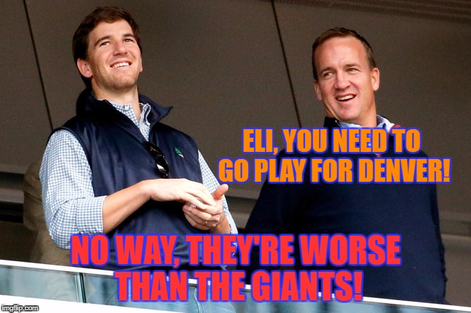 Four rings between them. | ELI, YOU NEED TO GO PLAY FOR DENVER! NO WAY, THEY'RE WORSE THAN THE GIANTS! | image tagged in peyton  eli,denver broncos,broncos,ny giants,giants | made w/ Imgflip meme maker