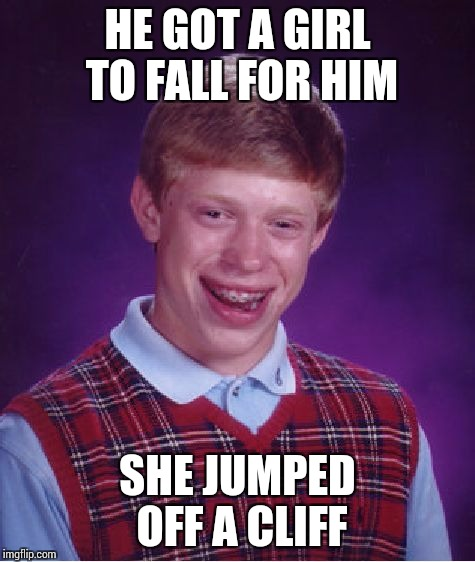 Bad Luck Brian Meme | HE GOT A GIRL TO FALL FOR HIM SHE JUMPED OFF A CLIFF | image tagged in memes,bad luck brian | made w/ Imgflip meme maker