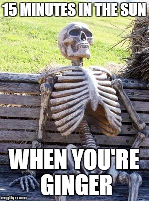 Waiting Skeleton Meme | 15 MINUTES IN THE SUN WHEN YOU'RE GINGER | image tagged in memes,waiting skeleton | made w/ Imgflip meme maker