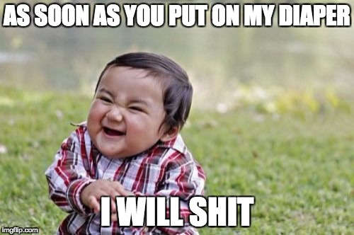 Evil Toddler Meme | AS SOON AS YOU PUT ON MY DIAPER I WILL SHIT | image tagged in memes,evil toddler | made w/ Imgflip meme maker