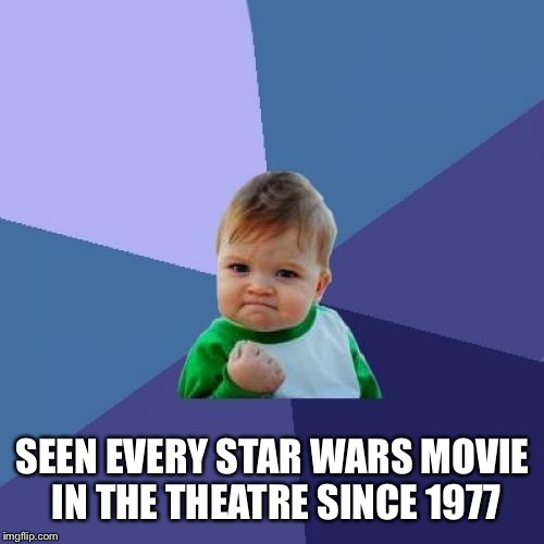 Success Kid Meme | SEEN EVERY STAR WARS MOVIE IN THE THEATRE SINCE 1977 | image tagged in memes,success kid | made w/ Imgflip meme maker