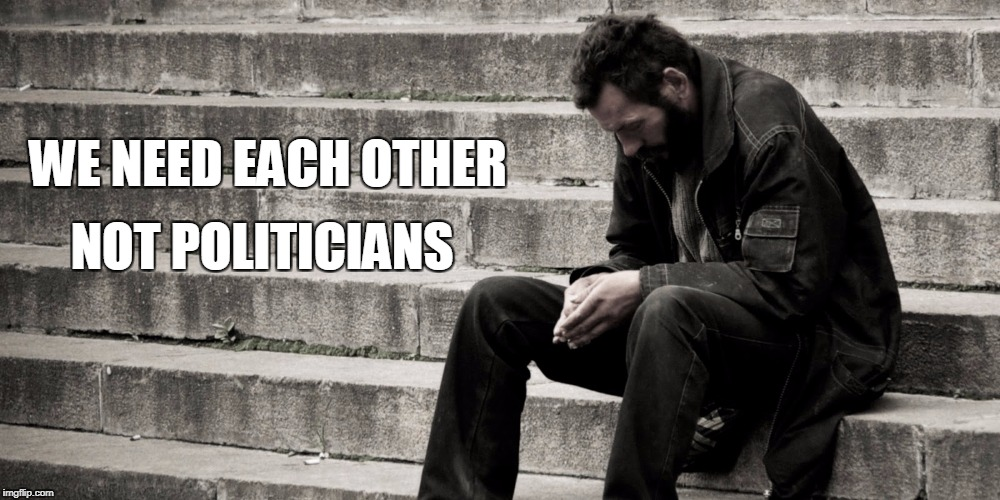 WE NEED EACH OTHER NOT POLITICIANS | image tagged in despair | made w/ Imgflip meme maker