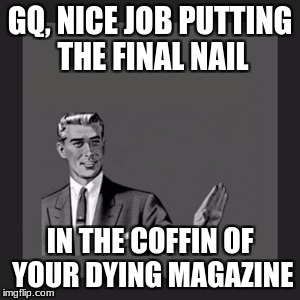 Kill Yourself Guy Meme | GQ, NICE JOB PUTTING THE FINAL NAIL IN THE COFFIN OF YOUR DYING MAGAZINE | image tagged in memes,kill yourself guy | made w/ Imgflip meme maker