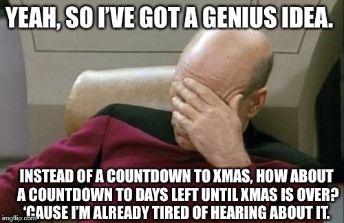 Captain Picard Facepalm Meme | YEAH, SO I'VE GOT A GENIUS IDEA. INSTEAD OF A COUNTDOWN TO XMAS, HOW ABOUT A COUNTDOWN TO DAYS LEFT UNTIL XMAS IS OVER? 'CAUSE I'M ALREADY T | image tagged in memes,captain picard facepalm | made w/ Imgflip meme maker
