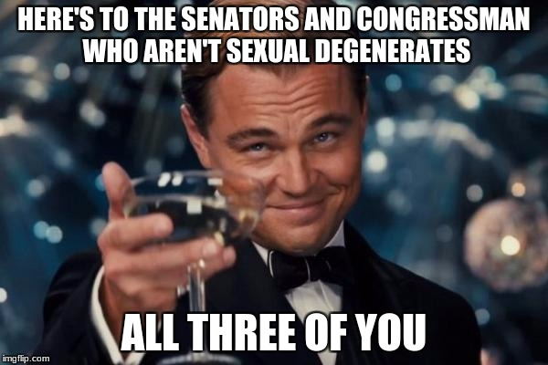 Leonardo Dicaprio Cheers Meme | HERE'S TO THE SENATORS AND CONGRESSMAN WHO AREN'T SEXUAL DEGENERATES ALL THREE OF YOU | image tagged in memes,leonardo dicaprio cheers | made w/ Imgflip meme maker