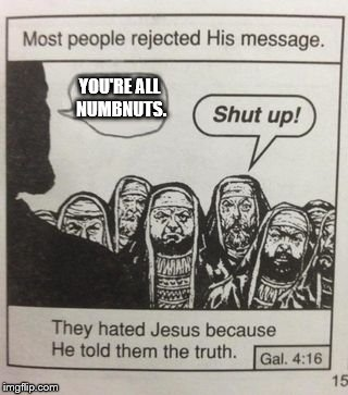 They hated Jesus meme | YOU'RE ALL NUMBNUTS. | image tagged in they hated jesus meme | made w/ Imgflip meme maker