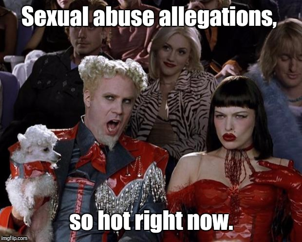 Mugatu So Hot Right Now Meme | Sexual abuse allegations, so hot right now. | image tagged in memes,mugatu so hot right now | made w/ Imgflip meme maker