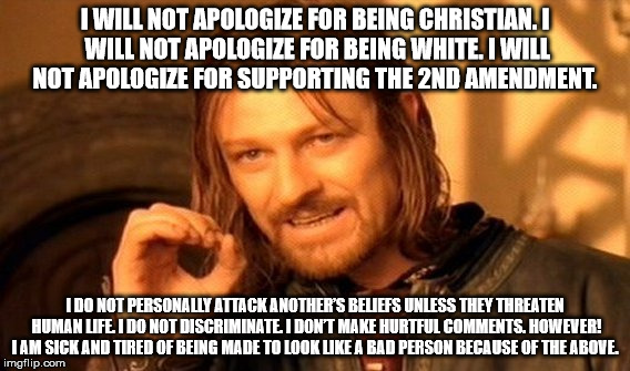 One Does Not Simply Meme | I WILL NOT APOLOGIZE FOR BEING CHRISTIAN. I WILL NOT APOLOGIZE FOR BEING WHITE. I WILL NOT APOLOGIZE FOR SUPPORTING THE 2ND AMENDMENT. I DO  | image tagged in memes,one does not simply | made w/ Imgflip meme maker