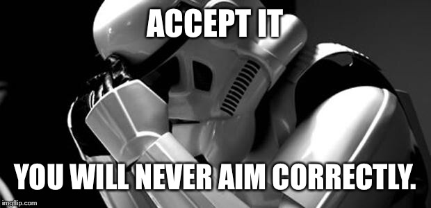 Star wars | ACCEPT IT YOU WILL NEVER AIM CORRECTLY. | image tagged in star wars | made w/ Imgflip meme maker